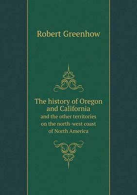 The History of Oregon and California and the Other Territories on the North-West Coast of North America