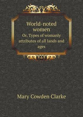 World-Noted Women Or, Types of Womanly Attributes of All Lands and Ages