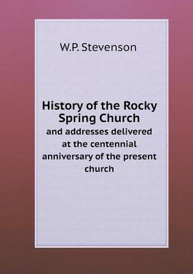 History of the Rocky Spring Church and Addresses Delivered at the Centennial Anniversary of the Present Church