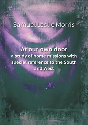 At Our Own Door a Study of Home Missions with Special Reference to the South and West