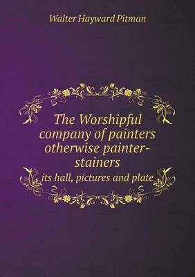 The Worshipful Company of Painters Otherwise Painter-Stainers Its Hall, Pictures and Plate