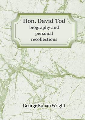 Hon. David Tod Biography and Personal Recollections