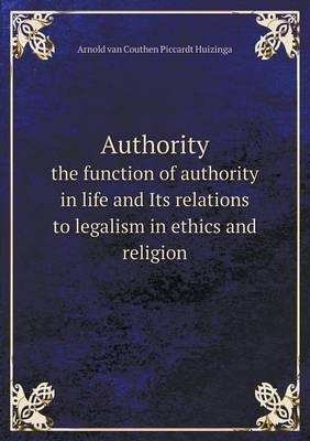 Authority the Function of Authority in Life and Its Relations to Legalism in Ethics and Religion
