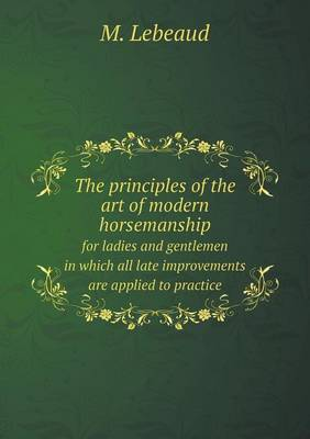 The Principles of the Art of Modern Horsemanship for Ladies and Gentlemen in Which All Late Improvements Are Applied to Practice