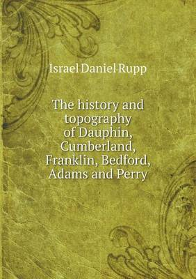 The History and Topography of Dauphin, Cumberland, Franklin, Bedford, Adams and Perry