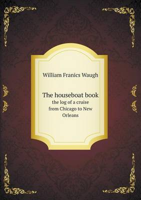 The Houseboat Book the Log of a Cruise from Chicago to New Orleans