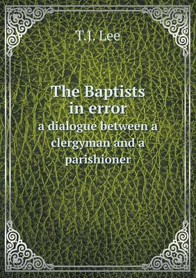 The Baptists in Error a Dialogue Between a Clergyman and a Parishioner
