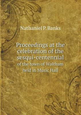 Proceedings at the Celebration of the Sesqui-Centennial of the Town of Waltham Held in Music Hall