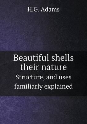 Beautiful Shells Their Nature Structure, and Uses Familiarly Explained