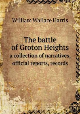 The Battle of Groton Heights a Collection of Narratives, Official Reports, Records