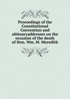 Proceedings of the Constitutional Convention and Obituaryaddresses on the Occasion of the Death of Hon. Wm. M. Meredith