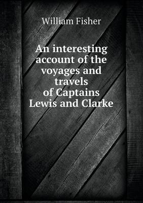 An Interesting Account of the Voyages and Travels of Captains Lewis and Clarke