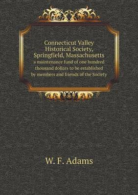 Connecticut Valley Historical Society, Springfield, Massachusetts a Maintenance Fund of One Hundred Thousand Dollars to Be Established by Members and Friends of the Society