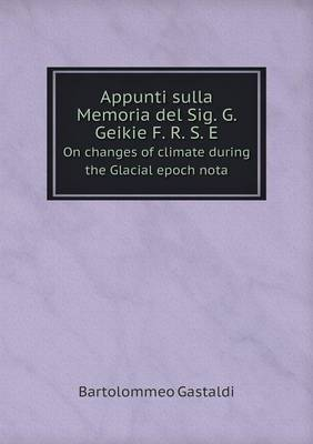Appunti Sulla Memoria del Sig. G. Geikie F. R. S. E on Changes of Climate During the Glacial Epoch Nota