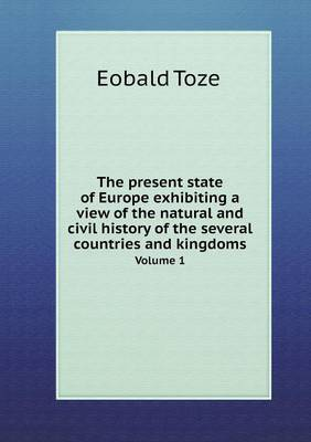 The Present State of Europe Exhibiting a View of the Natural and Civil History of the Several Countries and Kingdoms Volume 1