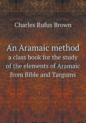 An Aramaic Method a Class Book for the Study of the Elements of Aramaic from Bible and Targums