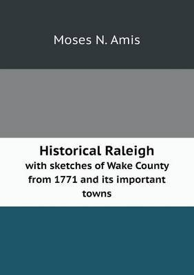 Historical Raleigh with Sketches of Wake County from 1771 and Its Important Towns