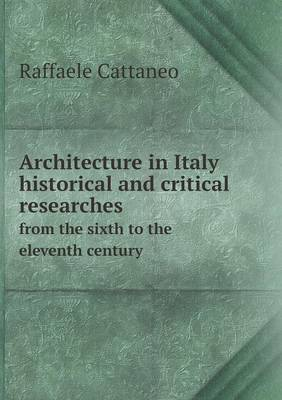 Architecture in Italy Historical and Critical Researches from the Sixth to the Eleventh Century