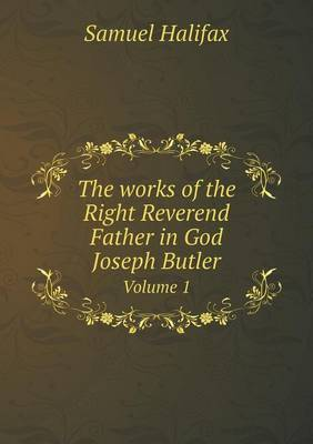 The Works of the Right Reverend Father in God Joseph Butler Volume 1