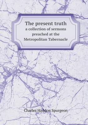 The Present Truth a Collection of Sermons Preached at the Metropolitan Tabernacle