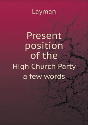 Present Position of the High Church Party a Few Words