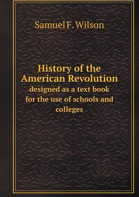 History of the American Revolution Designed as a Text Book for the Use of Schools and Colleges