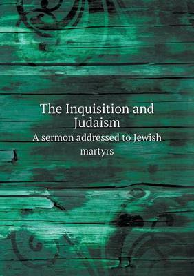 The Inquisition and Judaism a Sermon Addressed to Jewish Martyrs