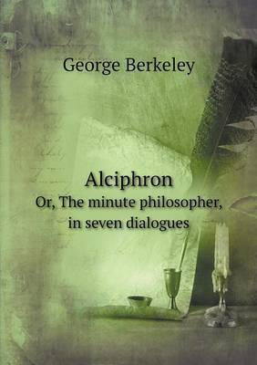 Alciphron Or, the Minute Philosopher, in Seven Dialogues