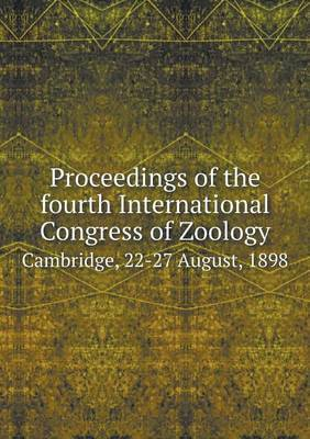 Proceedings of the Fourth International Congress of Zoology Cambridge, 22-27 August, 1898