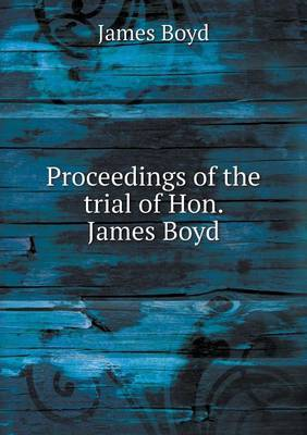 Proceedings of the Trial of Hon. James Boyd