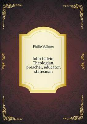 John Calvin. Theologian, Preacher, Educator, Statesman