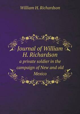 Journal of William H. Richardson a Private Soldier in the Campaign of New and Old Mexico