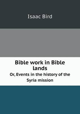 Bible Work in Bible Lands Or, Events in the History of the Syria Mission