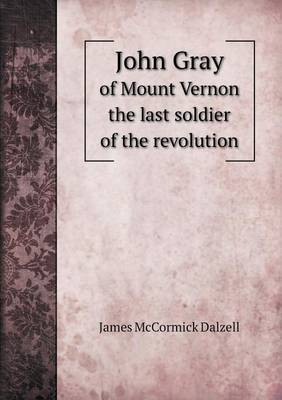John Gray of Mount Vernon the Last Soldier of the Revolution