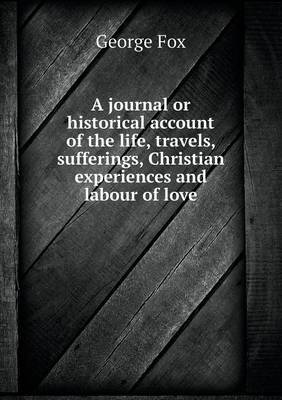 A Journal or Historical Account of the Life, Travels, Sufferings, Christian Experiences and Labour of Love