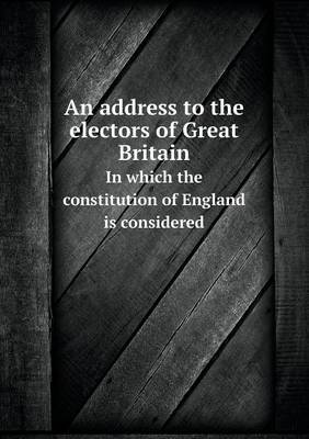 An Address to the Electors of Great Britain in Which the Constitution of England Is Considered