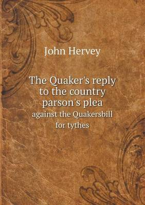 The Quaker's Reply to the Country Parson's Plea Against the Quakersbill for Tythes