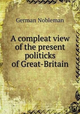 A Compleat View of the Present Politicks of Great-Britain