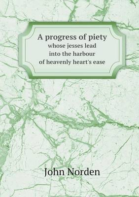 A Progress of Piety Whose Jesses Lead Into the Harbour of Heavenly Heart's Ease
