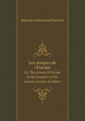 Les Soupirs de L'Europe Or, the Groans of Europe at the Prospect of the Present Posture of Affairs