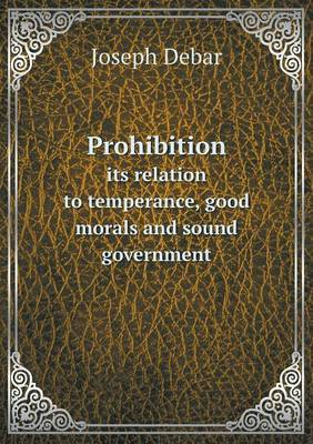 Prohibition Its Relation to Temperance, Good Morals and Sound Government