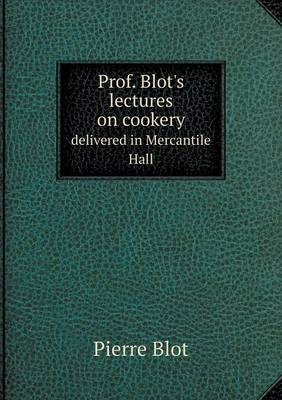 Prof. Blot's Lectures on Cookery Delivered in Mercantile Hall