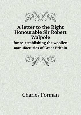 A Letter to the Right Honourable Sir Robert Walpole for Re-Establishing the Woollen Manufacturies of Great Britain