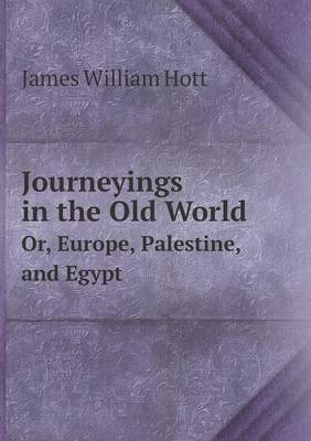 Journeyings in the Old World Or, Europe, Palestine, and Egypt