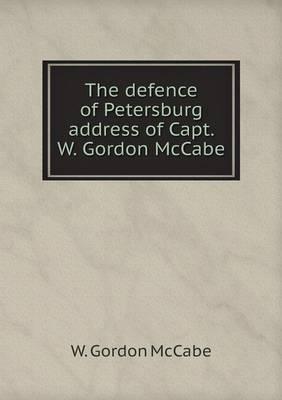 The Defence of Petersburg Address of Capt. W. Gordon McCabe