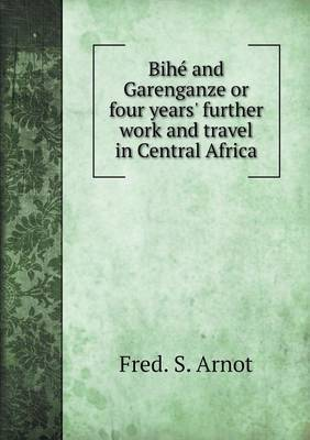 Bihe and Garenganze or Four Years' Further Work and Travel in Central Africa