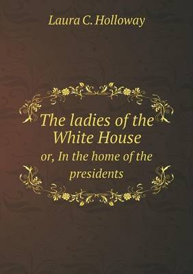 The Ladies of the White House Or, in the Home of the Presidents