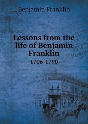 Lessons from the Life of Benjamin Franklin 1706-1790
