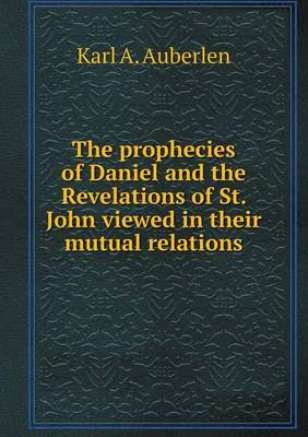 The Prophecies of Daniel and the Revelations of St. John Viewed in Their Mutual Relations