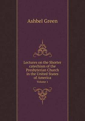 Lectures on the Shorter Catechism of the Presbyterian Church in the United States of America Volume 1